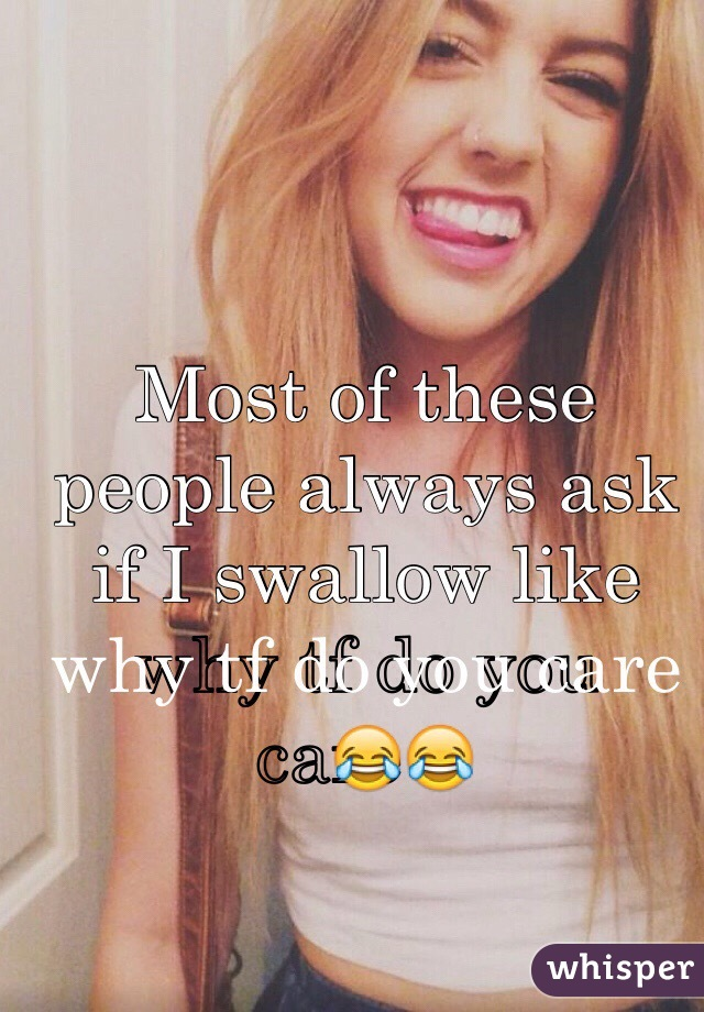 Most of these people always ask if I swallow like why tf do you care😂