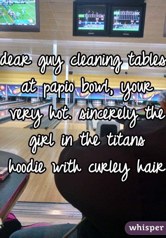 dear guy cleaning tables at papio bowl, your very hot. sincerely the girl in the titans hoodie with curley hair.