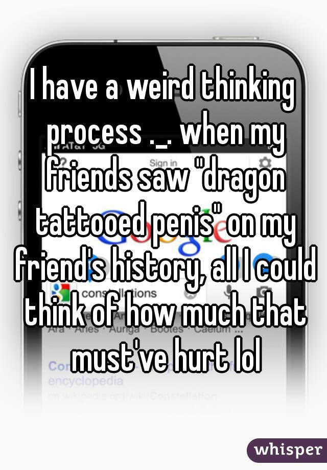 "I have a weird thinking process ._. when my friends saw ""dragon tattooed penis"" on my friend's history, all I could think of how much that must've hurt lol"