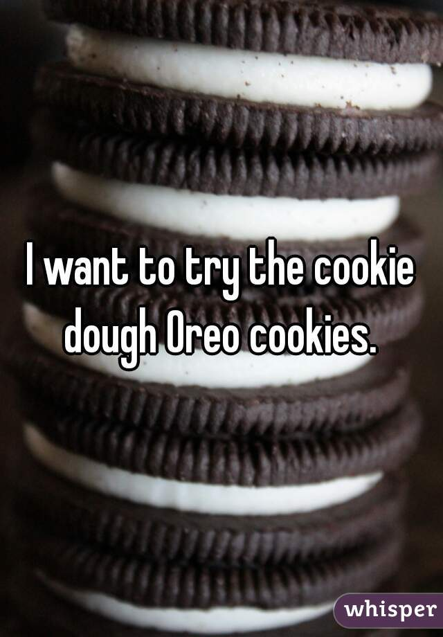 I want to try the cookie dough Oreo cookies.
