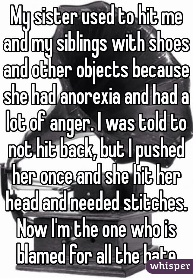 My sister used to hit me and my siblings with shoes and other objects because she had anorexia and had a lot of anger. I was told to not hit back, but I pushed her once and she hit her head and needed stitches. Now I'm the one who is blamed for all the hate