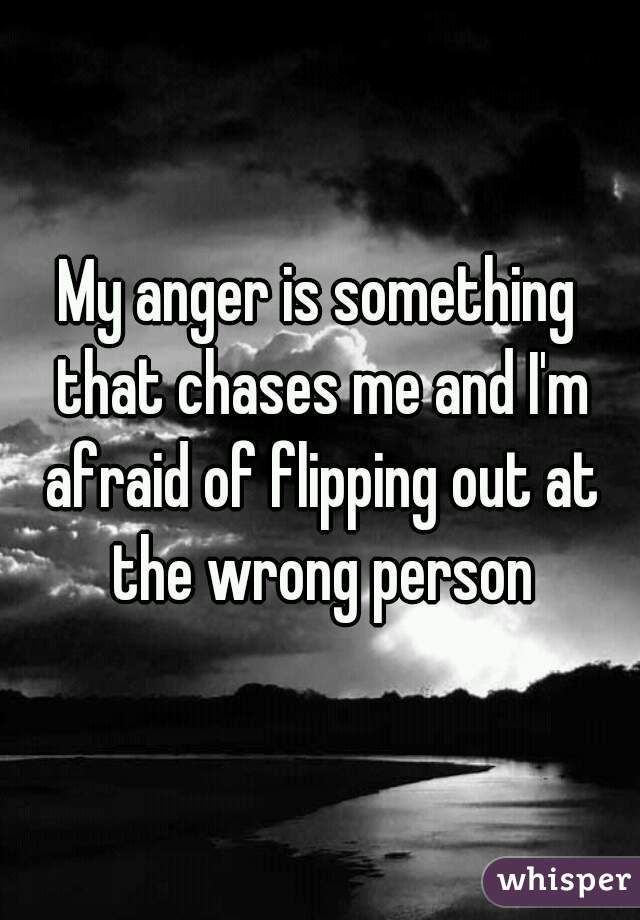 My anger is something that chases me and I'm afraid of flipping out at the wrong person