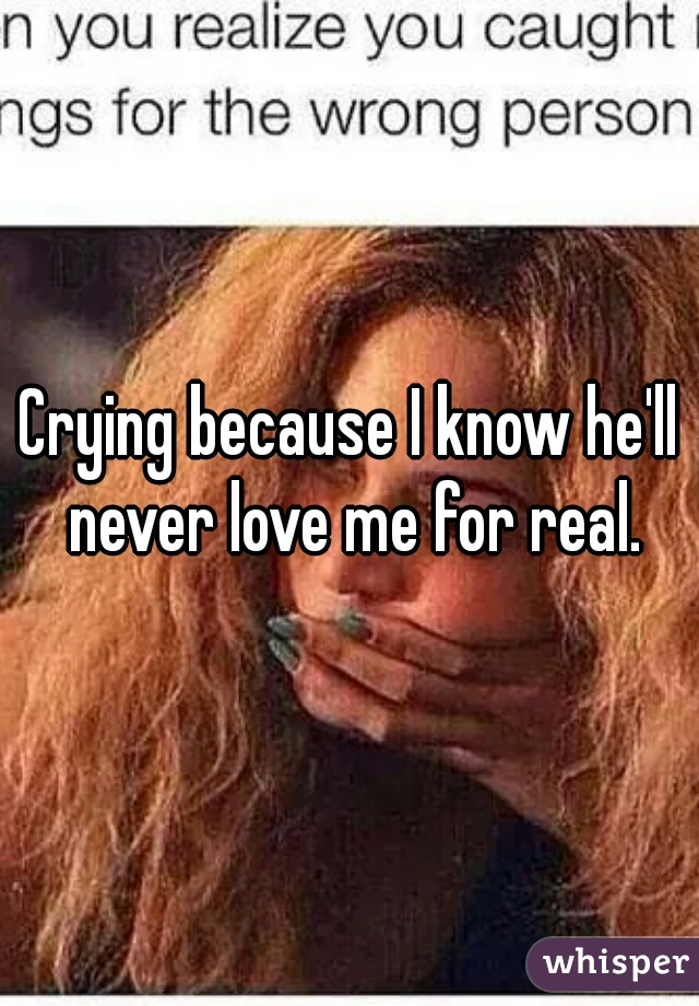 Crying because I know he'll never love me for real.