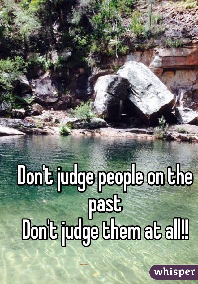 Don't judge people on the past  Don't judge them at all!!