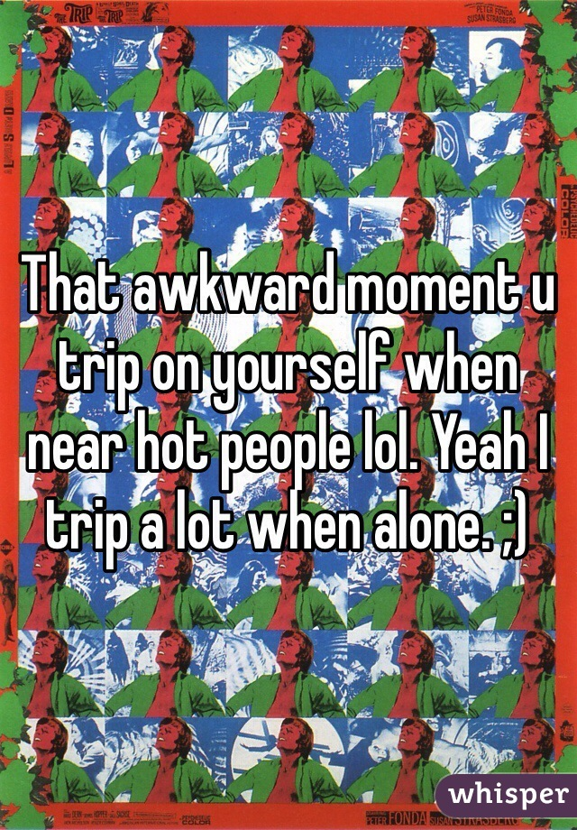 That awkward moment u trip on yourself when near hot people lol. Yeah I trip a lot when alone. ;)