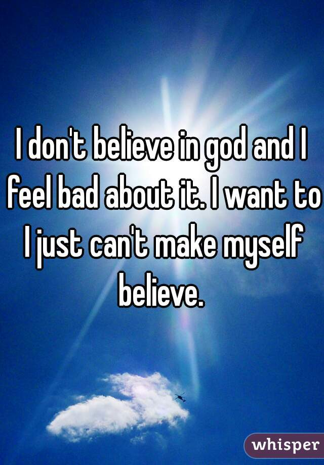 I don't believe in god and I feel bad about it. I want to I just can't make myself believe.