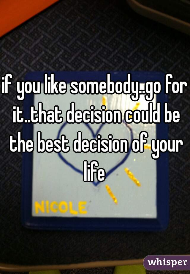 if you like somebody..go for it..that decision could be the best decision of your life
