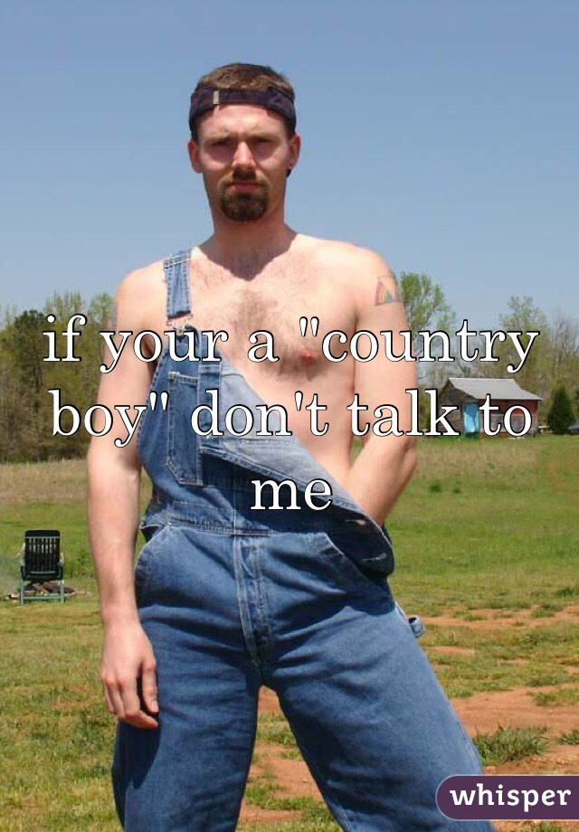 "if your a ""country boy"" don't talk to me"