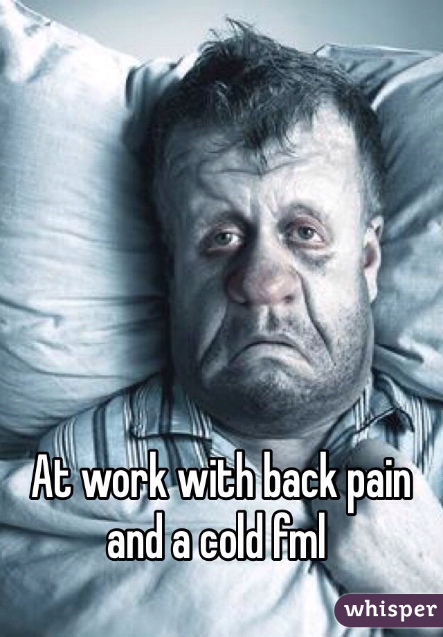 At work with back pain and a cold fml