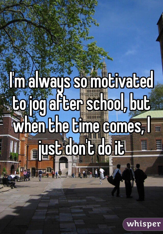 I'm always so motivated to jog after school, but when the time comes, I just don't do it