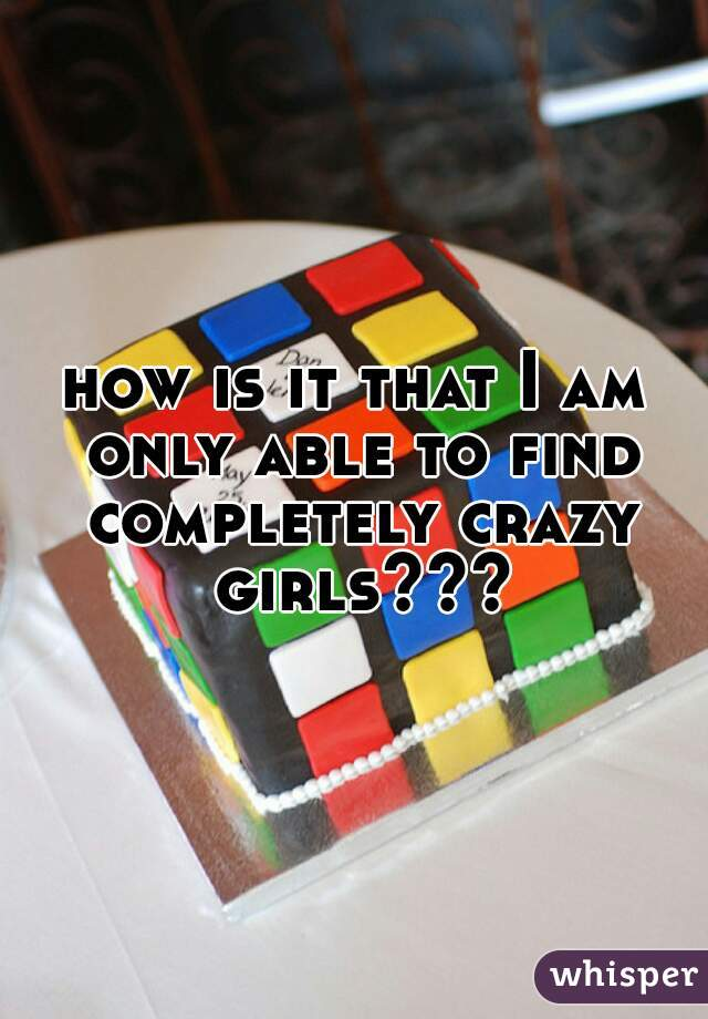 how is it that I am only able to find completely crazy girls???