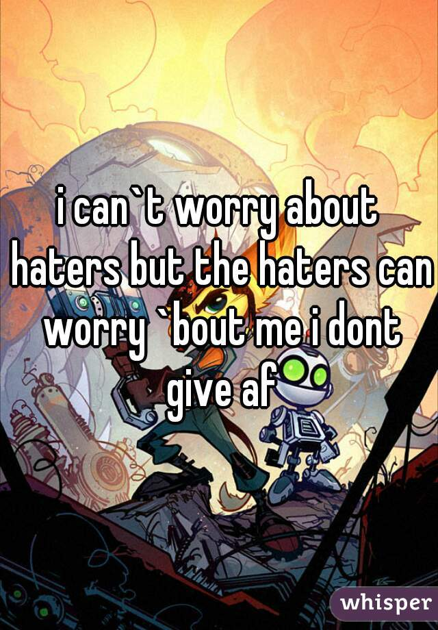 i can`t worry about haters but the haters can worry `bout me i dont give af