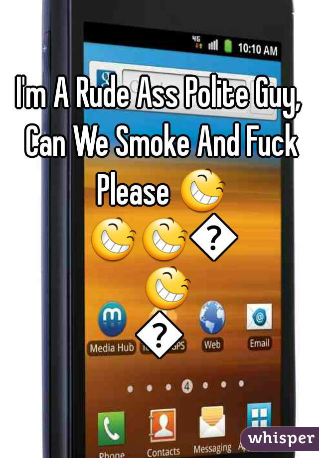 I'm A Rude Ass Polite Guy, Can We Smoke And Fuck Please 😆 😆😆😆😆😆