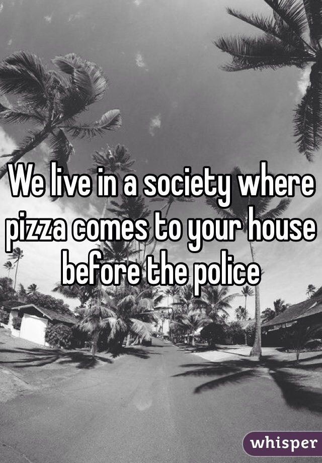 We live in a society where pizza comes to your house before the police