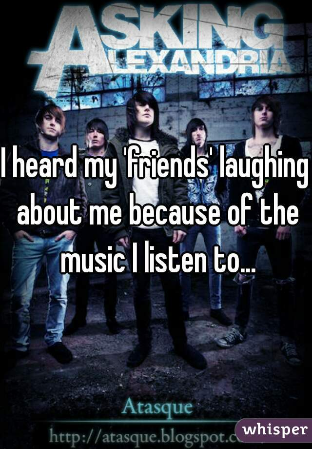 I heard my 'friends' laughing about me because of the music I listen to...