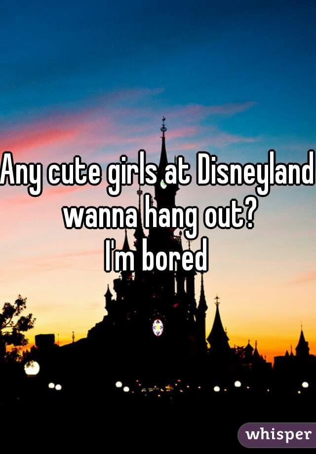 Any cute girls at Disneyland wanna hang out? I'm bored