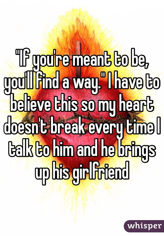 """""""If you're meant to be, you'll find a way."""" I have to believe this so my heart doesn't break every time I talk to him and he brings up his girlfriend"""