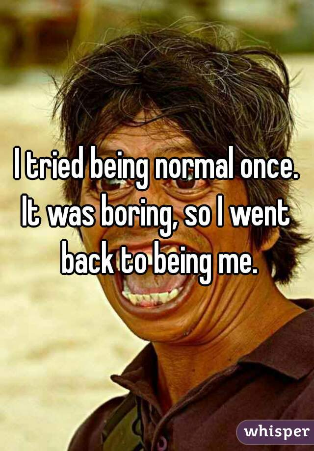 I tried being normal once. It was boring, so I went back to being me.