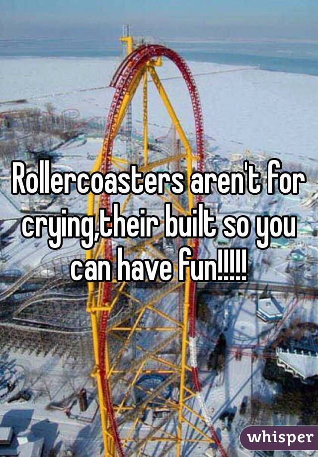 Rollercoasters aren't for crying,their built so you can have fun!!!!!