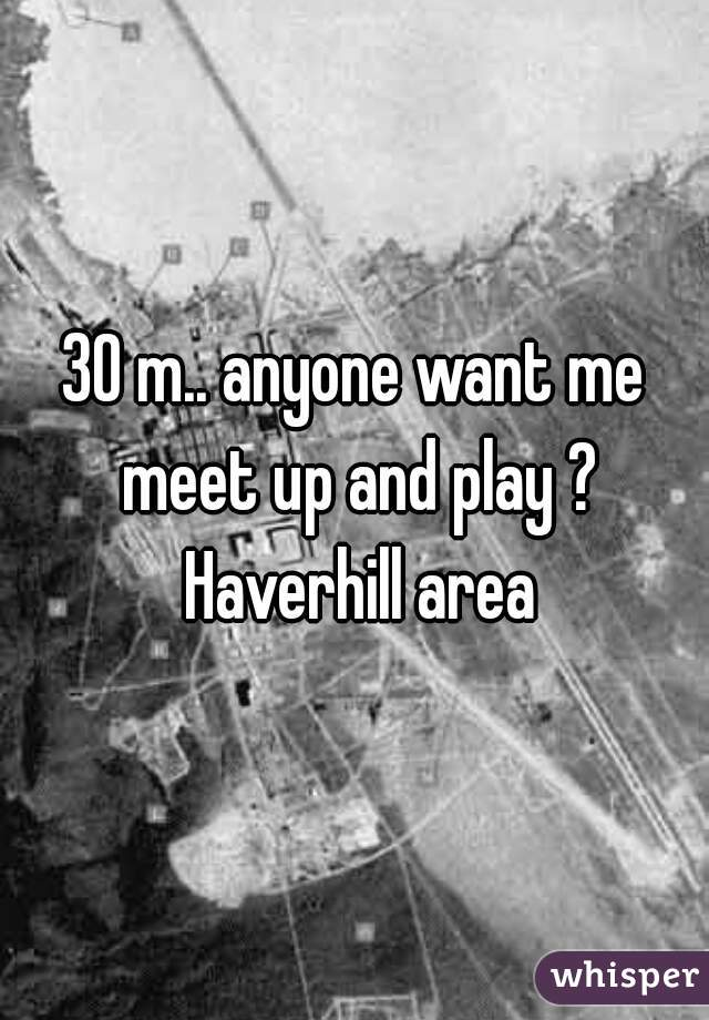 30 m.. anyone want me meet up and play ? Haverhill area