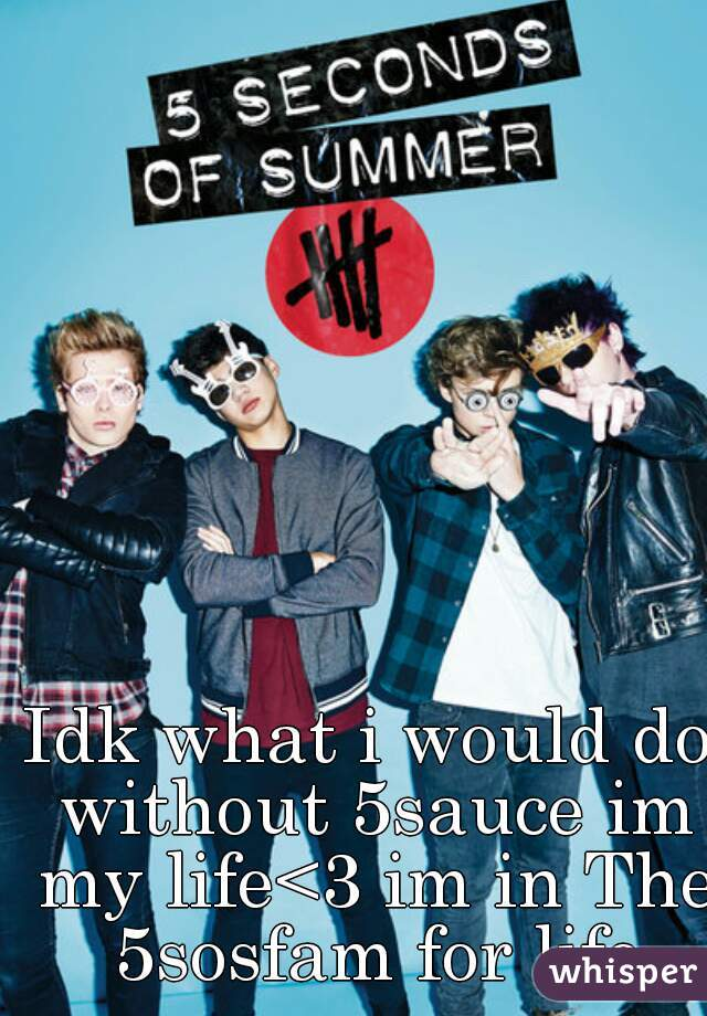 Idk what i would do without 5sauce im my life<3 im in The 5sosfam for life