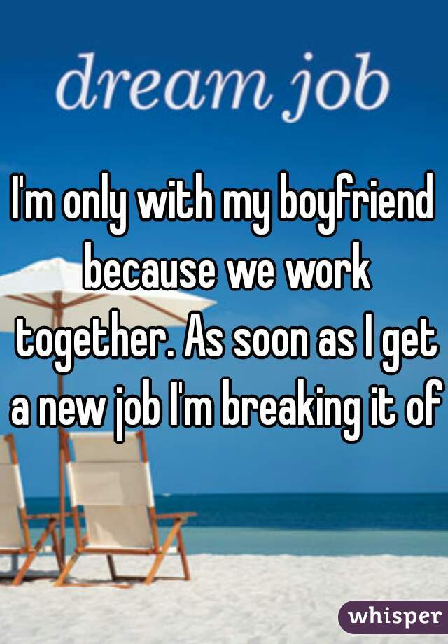 I'm only with my boyfriend because we work together. As soon as I get a new job I'm breaking it off