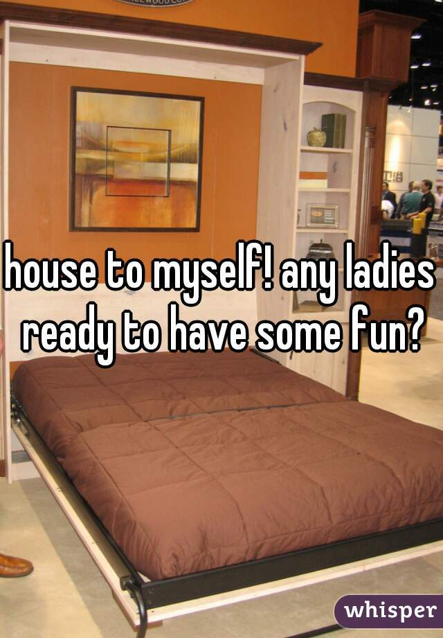 house to myself! any ladies ready to have some fun?