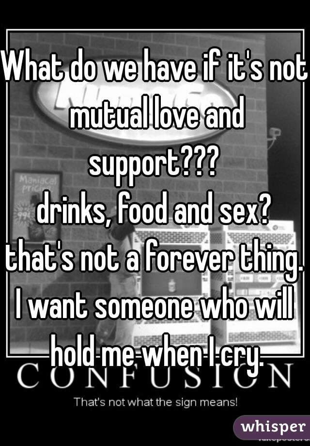 What do we have if it's not mutual love and support???  drinks, food and sex? that's not a forever thing. I want someone who will hold me when I cry.