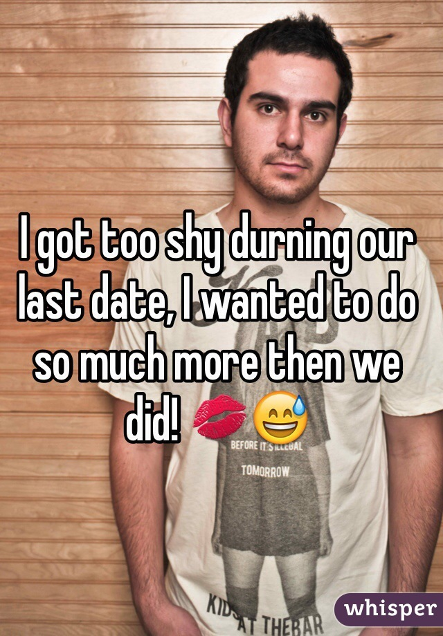 I got too shy durning our last date, I wanted to do so much more then we did! 💋😅