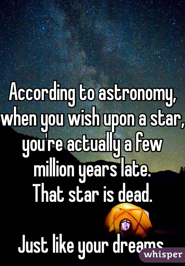 According to astronomy,  when you wish upon a star, you're actually a few million years late.  That star is dead.   Just like your dreams.