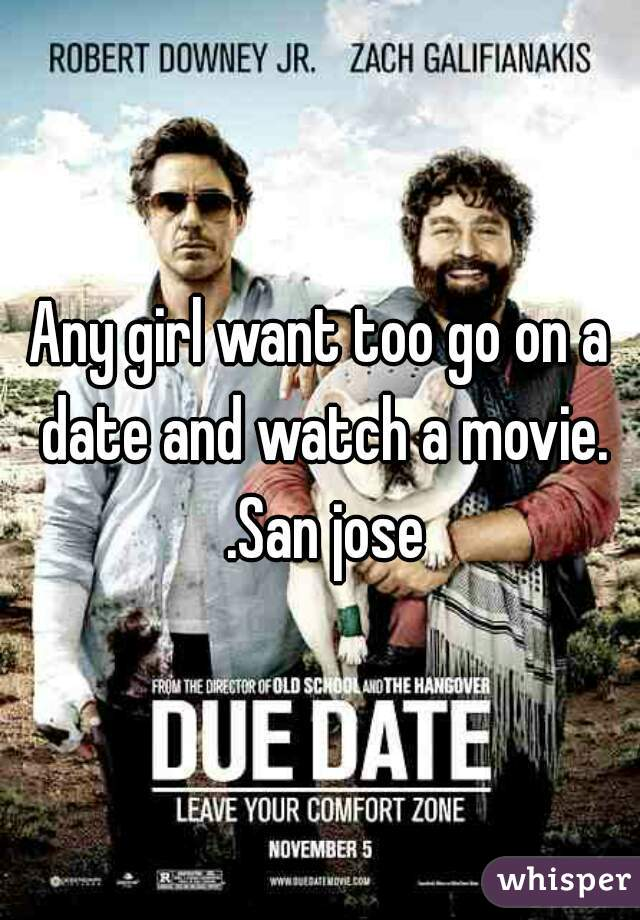 Any girl want too go on a date and watch a movie. .San jose