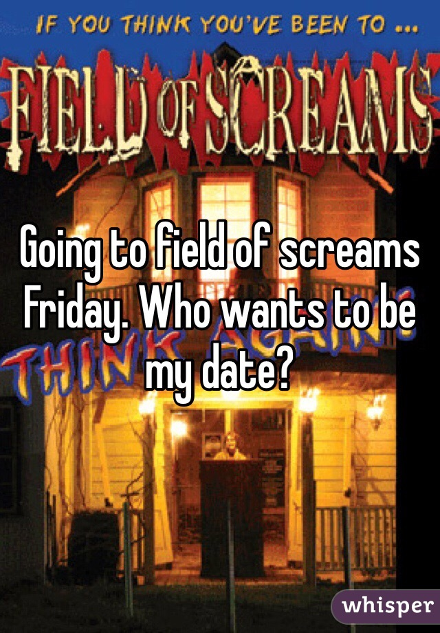 Going to field of screams Friday. Who wants to be my date?