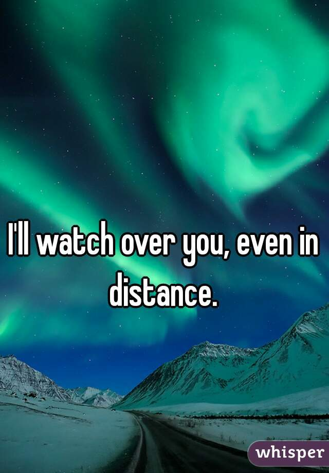 I'll watch over you, even in distance.
