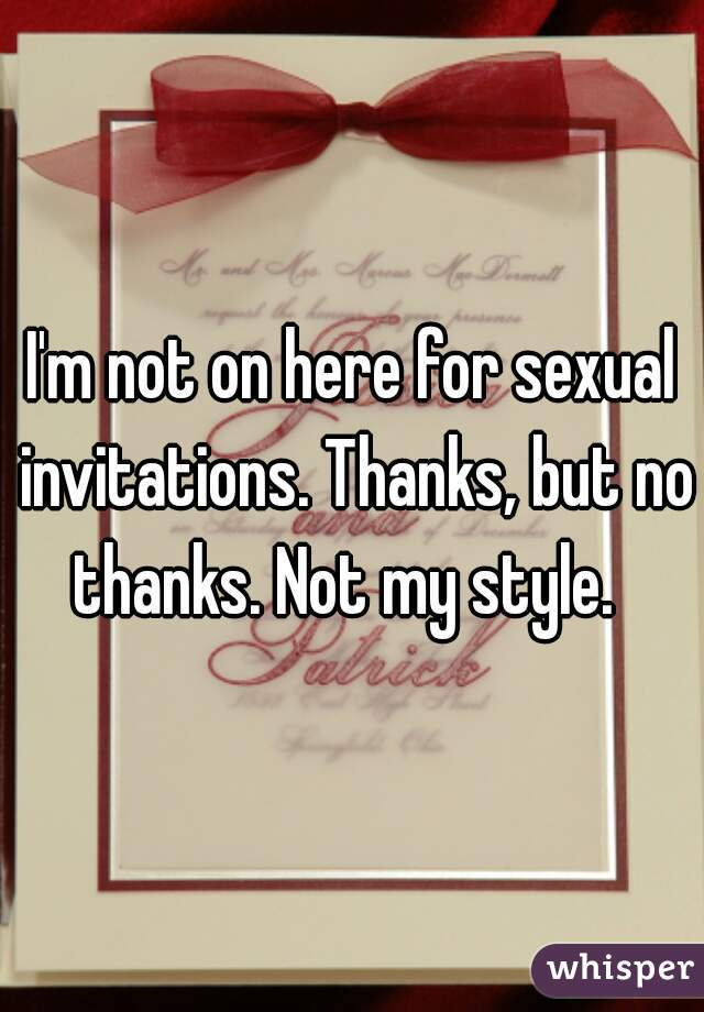 I'm not on here for sexual invitations. Thanks, but no thanks. Not my style.