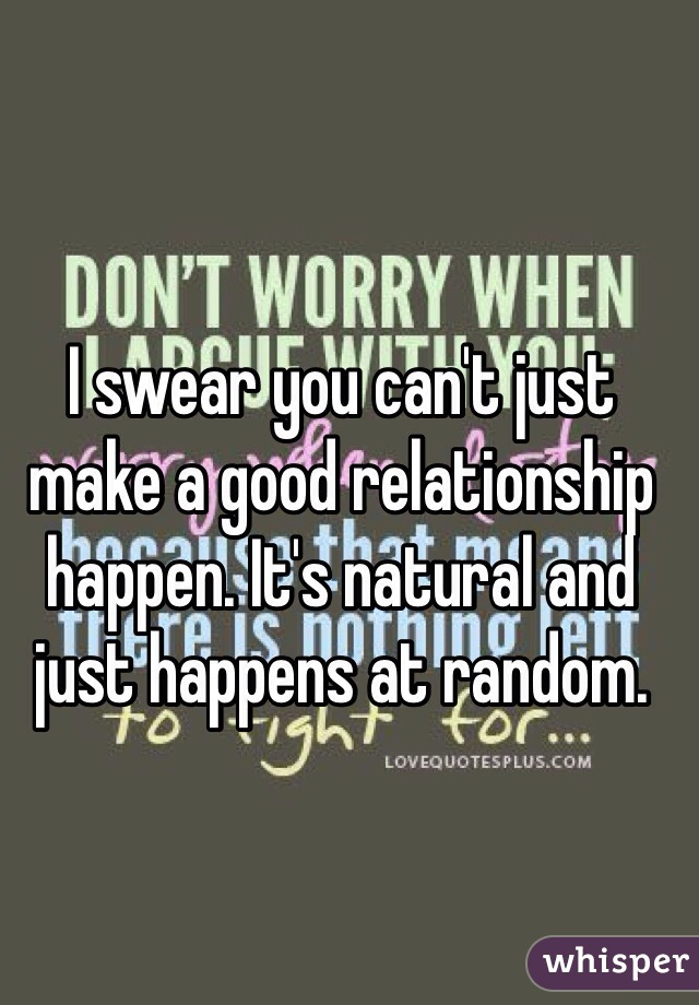 I swear you can't just make a good relationship happen. It's natural and just happens at random.