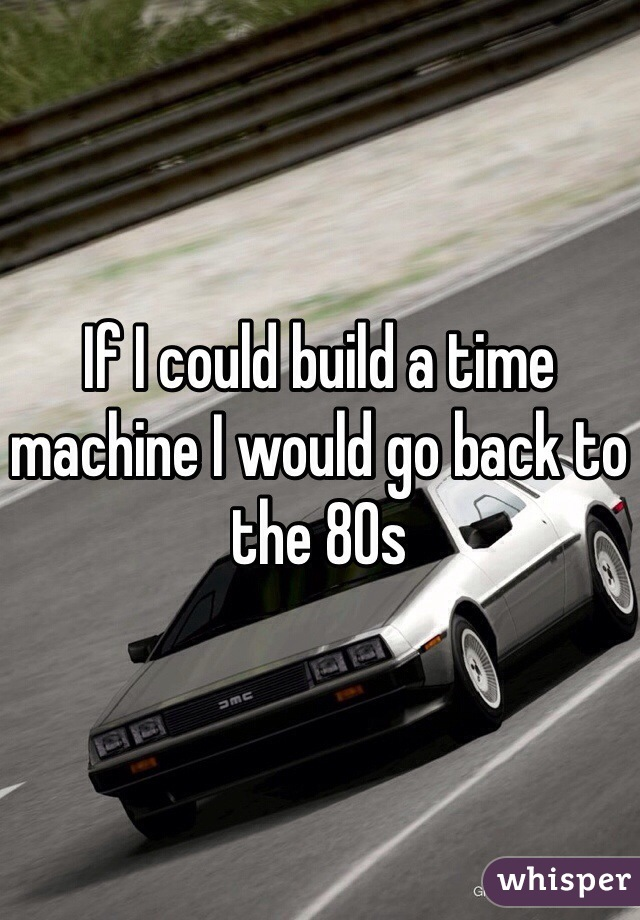 If I could build a time machine I would go back to the 80s