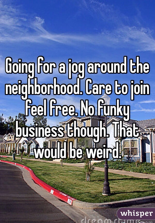 Going for a jog around the neighborhood. Care to join feel free. No funky business though. That would be weird.
