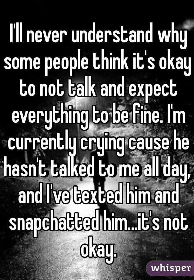 I'll never understand why some people think it's okay to not talk and expect everything to be fine. I'm currently crying cause he hasn't talked to me all day, and I've texted him and snapchatted him...it's not okay.