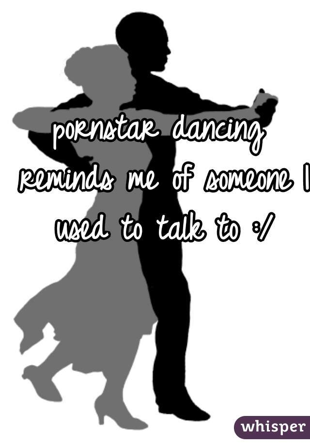 pornstar dancing reminds me of someone I used to talk to :/