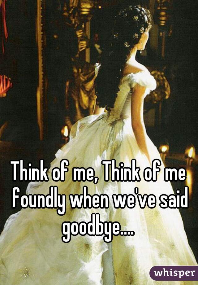 Think of me, Think of me foundly when we've said goodbye....