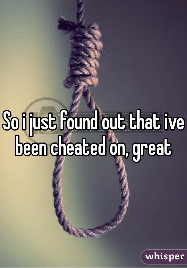So i just found out that ive been cheated on, great