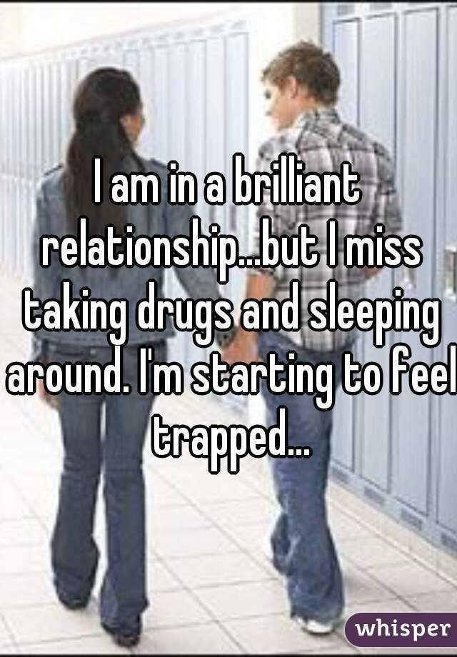 I am in a brilliant relationship...but I miss taking drugs and sleeping around. I'm starting to feel trapped...