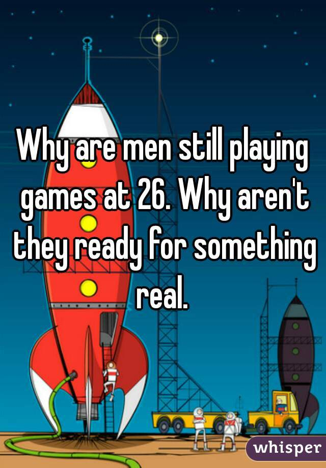Why are men still playing games at 26. Why aren't they ready for something real.
