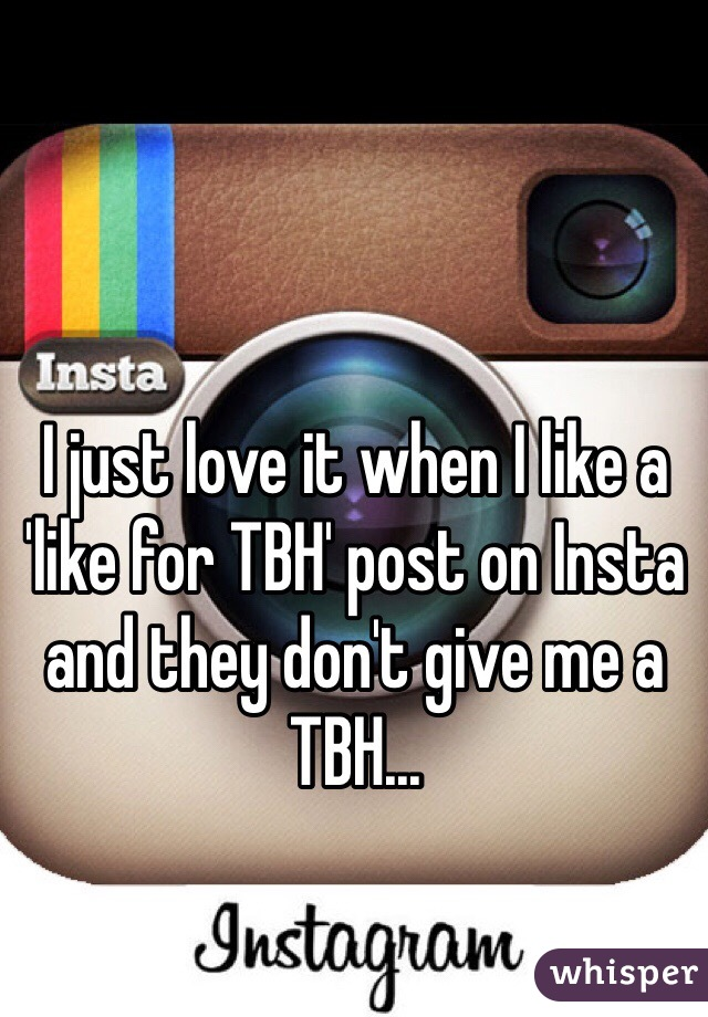 I just love it when I like a 'like for TBH' post on Insta and they don't give me a TBH...