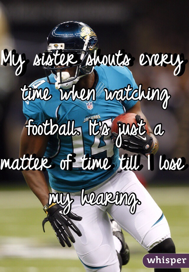 My sister shouts every time when watching football. It's just a matter of time till I lose my hearing.
