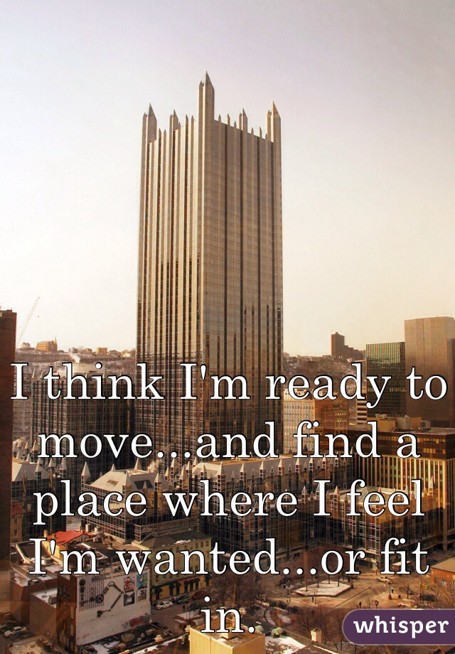 I think I'm ready to move...and find a place where I feel I'm wanted...or fit in.