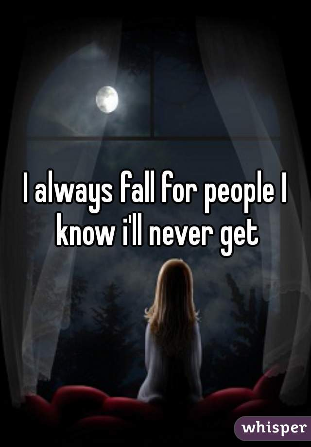 I always fall for people I know i'll never get