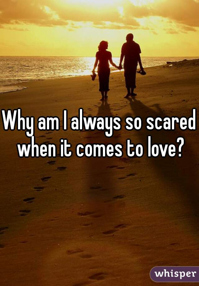 Why am I always so scared when it comes to love?