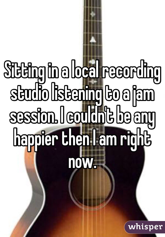 Sitting in a local recording studio listening to a jam session. I couldn't be any happier then I am right now.