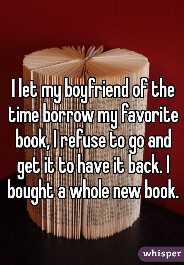 I let my boyfriend of the time borrow my favorite book, I refuse to go and get it to have it back. I bought a whole new book.